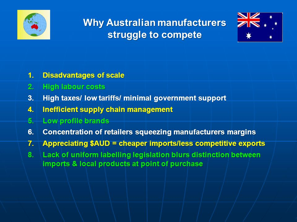 Why Australian manufacturers struggle to compete 1.Disadvantages of scale 2.High labour costs 3.High taxes/ low tariffs/ minimal government support 4.Inefficient supply chain management 5.Low profile brands 6.Concentration of retailers squeezing manufacturers margins 7.Appreciating $AUD = cheaper imports/less competitive exports 8.Lack of uniform labelling legislation blurs distinction between imports & local products at point of purchase