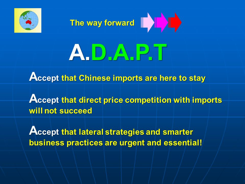 A.D.A.P.T A ccept that Chinese imports are here to stay A ccept that direct price competition with imports will not succeed A ccept that lateral strategies and smarter business practices are urgent and essential.