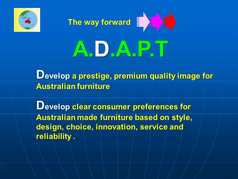 A.D.A.P.T D evelop a prestige, premium quality image for Australian furniture D evelop clear consumer preferences for Australian made furniture based on style, design, choice, innovation, service and reliability.