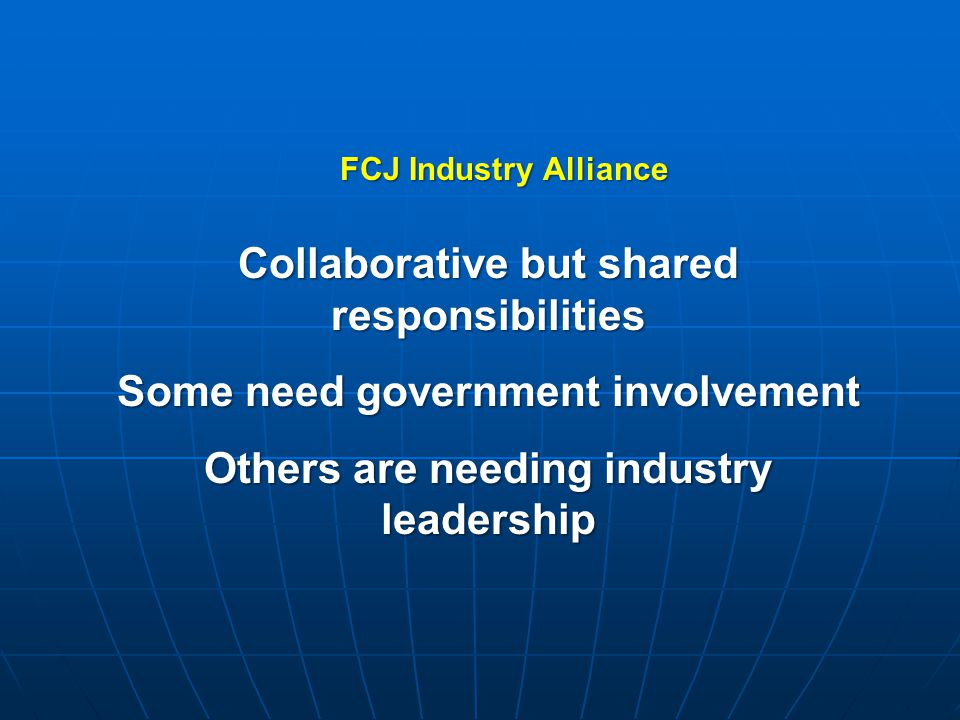 Collaborative but shared responsibilities Some need government involvement Others are needing industry leadership FCJ Industry Alliance