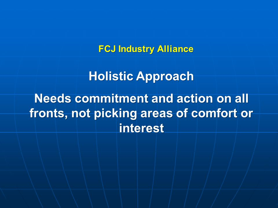 Holistic Approach Needs commitment and action on all fronts, not picking areas of comfort or interest FCJ Industry Alliance