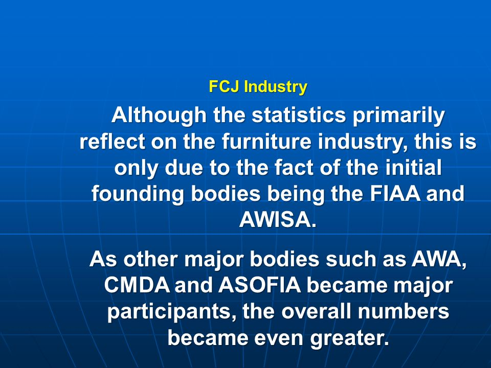 Although the statistics primarily reflect on the furniture industry, this is only due to the fact of the initial founding bodies being the FIAA and AWISA.