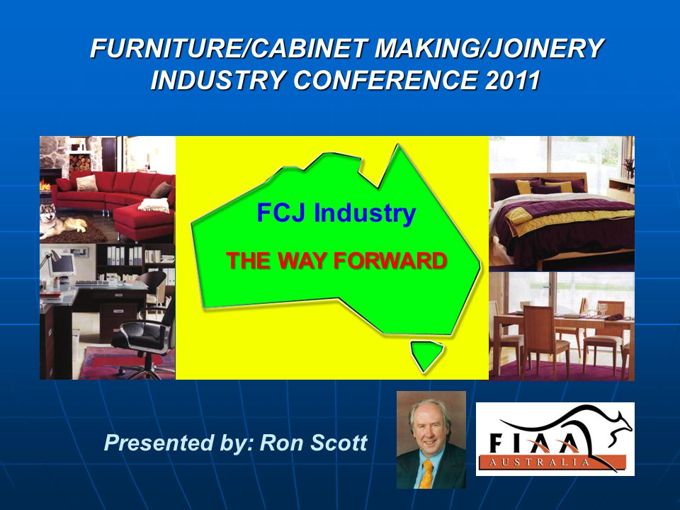 FURNITURE/CABINET MAKING/JOINERY INDUSTRY CONFERENCE 2011 Presented by: Ron Scott THE WAY FORWARD FCJ Industry THE WAY FORWARD