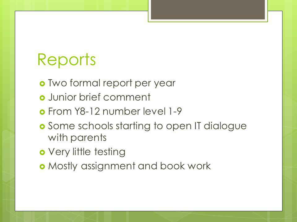 Reports  Two formal report per year  Junior brief comment  From Y8-12 number level 1-9  Some schools starting to open IT dialogue with parents  Very little testing  Mostly assignment and book work