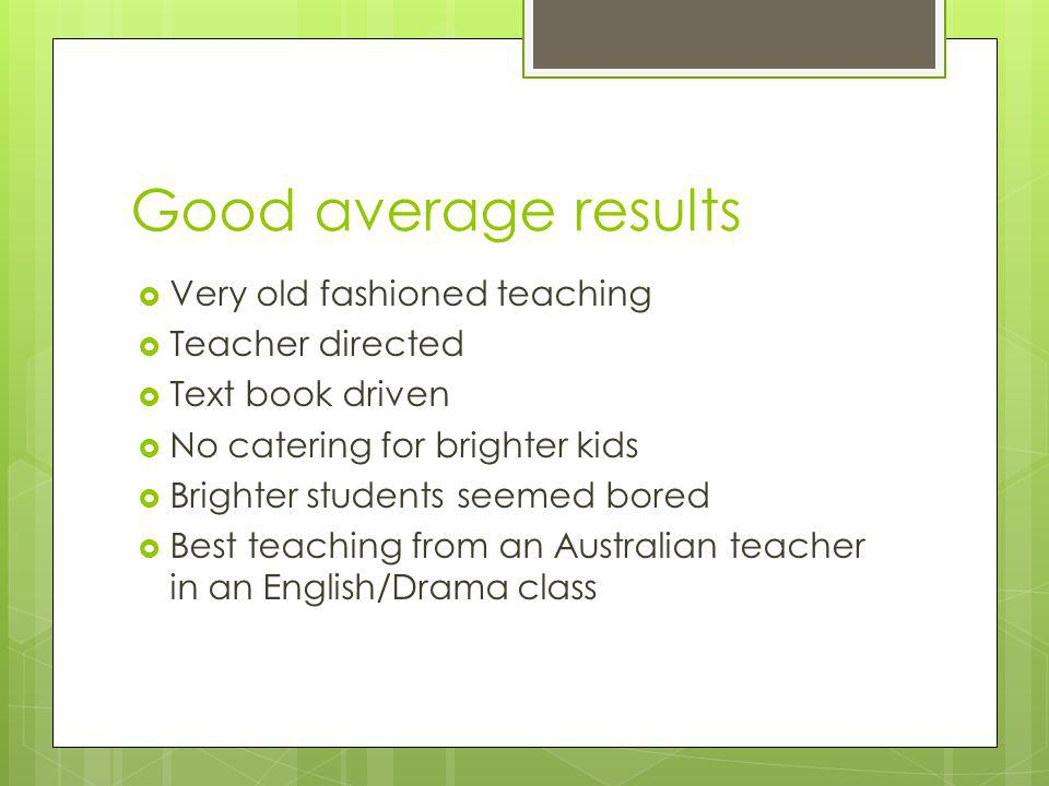 Good average results  Very old fashioned teaching  Teacher directed  Text book driven  No catering for brighter kids  Brighter students seemed bored  Best teaching from an Australian teacher in an English/Drama class