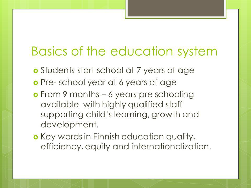Basics of the education system  Students start school at 7 years of age  Pre- school year at 6 years of age  From 9 months – 6 years pre schooling available with highly qualified staff supporting child's learning, growth and development.