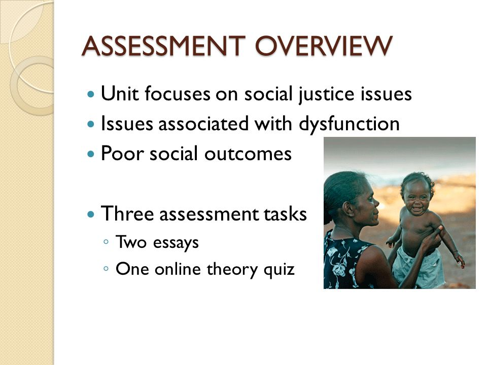 ASSESSMENT OVERVIEW Unit focuses on social justice issues Issues associated with dysfunction Poor social outcomes Three assessment tasks ◦ Two essays