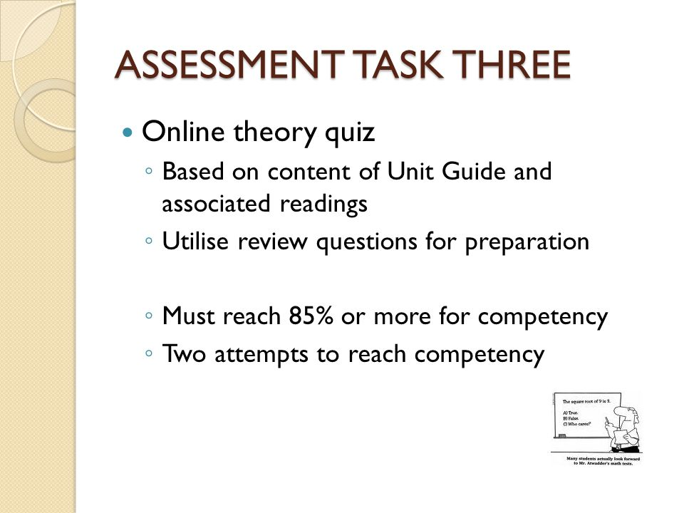 ASSESSMENT TASK THREE Online theory quiz ◦ Based on content of Unit Guide and associated readings ◦ Utilise review questions for preparation ◦ Must re