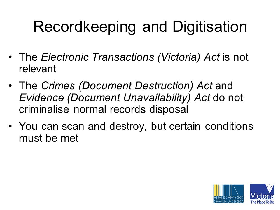 Recordkeeping and Digitisation The Electronic Transactions (Victoria) Act is not relevant The Crimes (Document Destruction) Act and Evidence (Document Unavailability) Act do not criminalise normal records disposal You can scan and destroy, but certain conditions must be met