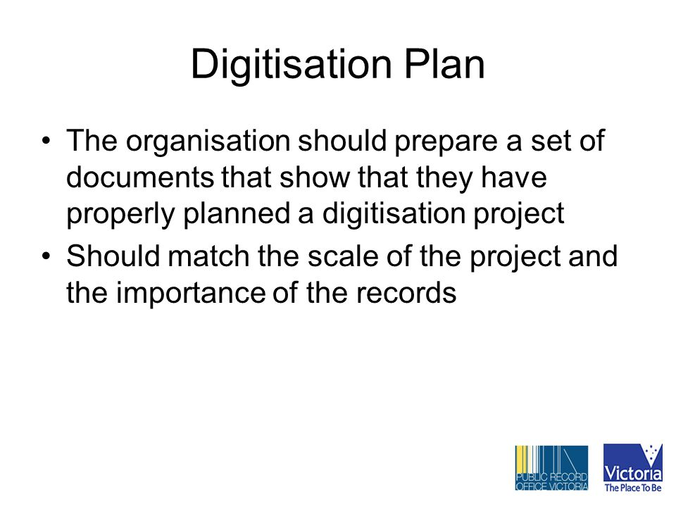 Digitisation Plan The organisation should prepare a set of documents that show that they have properly planned a digitisation project Should match the scale of the project and the importance of the records
