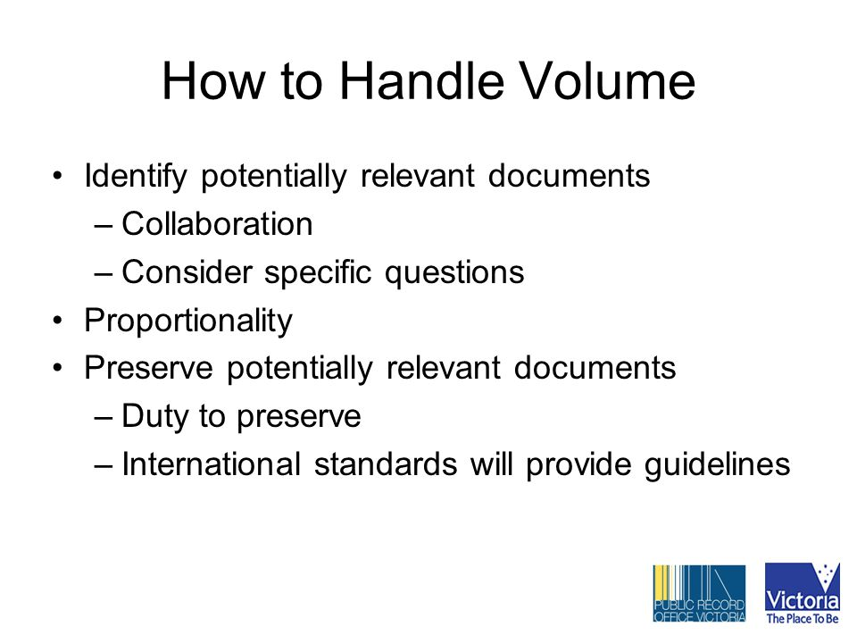 How to Handle Volume Identify potentially relevant documents –Collaboration –Consider specific questions Proportionality Preserve potentially relevant documents –Duty to preserve –International standards will provide guidelines