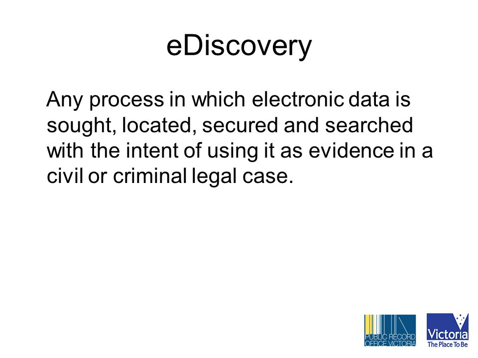eDiscovery Any process in which electronic data is sought, located, secured and searched with the intent of using it as evidence in a civil or criminal legal case.