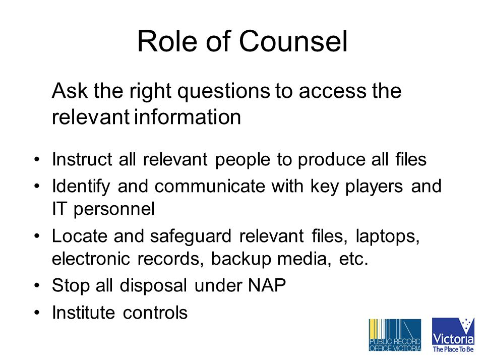 Role of Counsel Ask the right questions to access the relevant information Instruct all relevant people to produce all files Identify and communicate with key players and IT personnel Locate and safeguard relevant files, laptops, electronic records, backup media, etc.