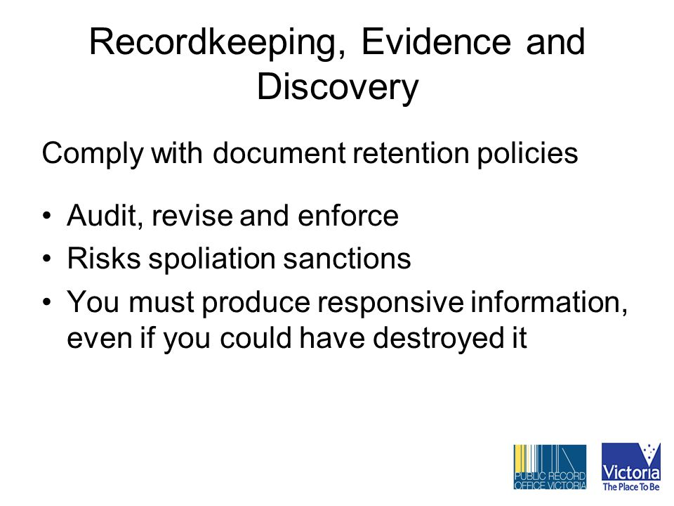 Recordkeeping, Evidence and Discovery Comply with document retention policies Audit, revise and enforce Risks spoliation sanctions You must produce responsive information, even if you could have destroyed it