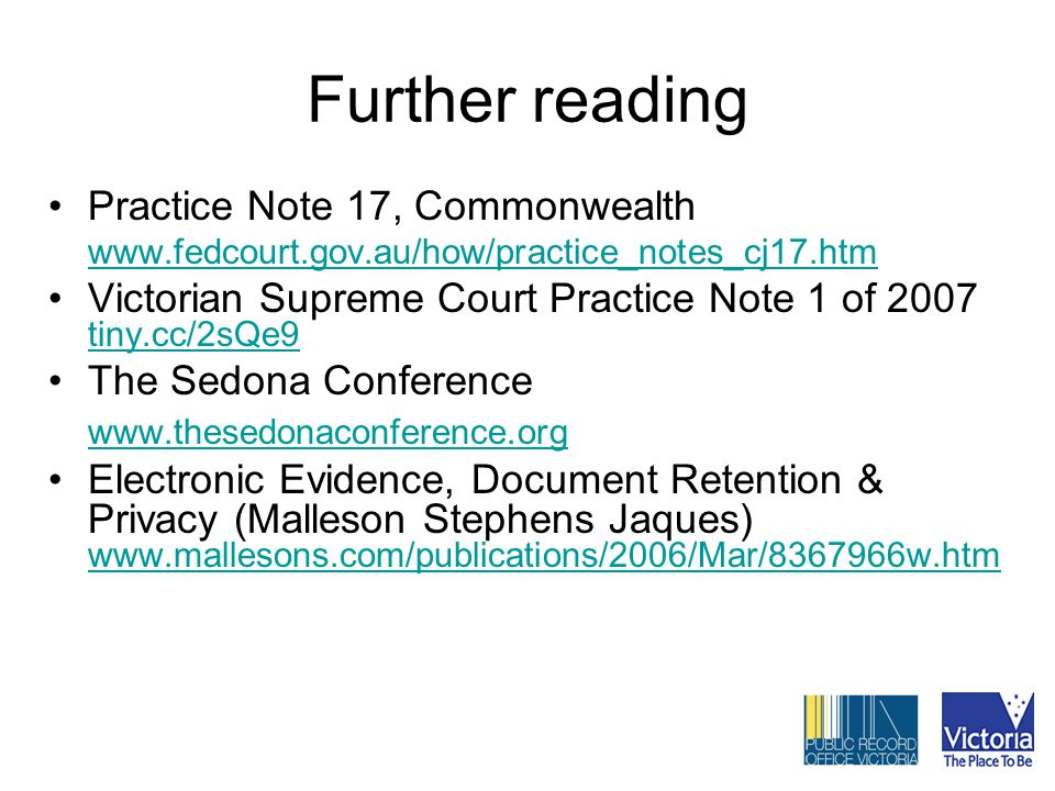 Further reading Practice Note 17, Commonwealth www.fedcourt.gov.au/how/practice_notes_cj17.htm Victorian Supreme Court Practice Note 1 of 2007 tiny.cc/2sQe9 tiny.cc/2sQe9 The Sedona Conference www.thesedonaconference.org Electronic Evidence, Document Retention & Privacy (Malleson Stephens Jaques) www.mallesons.com/publications/2006/Mar/8367966w.htm www.mallesons.com/publications/2006/Mar/8367966w.htm