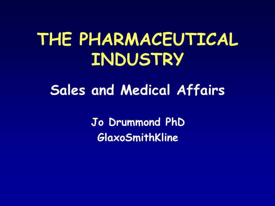 THE PHARMACEUTICAL INDUSTRY Sales and Medical Affairs Jo Drummond PhD GlaxoSmithKline