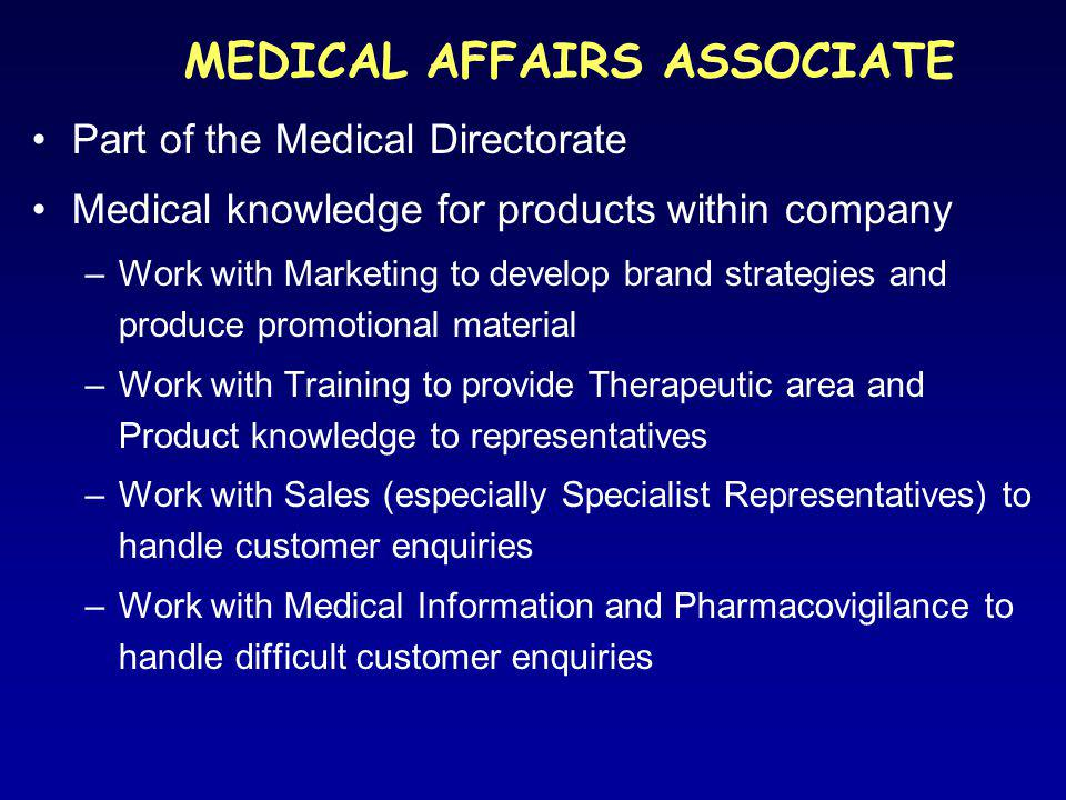 MEDICAL AFFAIRS ASSOCIATE Part of the Medical Directorate Medical knowledge for products within company –Work with Marketing to develop brand strategies and produce promotional material –Work with Training to provide Therapeutic area and Product knowledge to representatives –Work with Sales (especially Specialist Representatives) to handle customer enquiries –Work with Medical Information and Pharmacovigilance to handle difficult customer enquiries