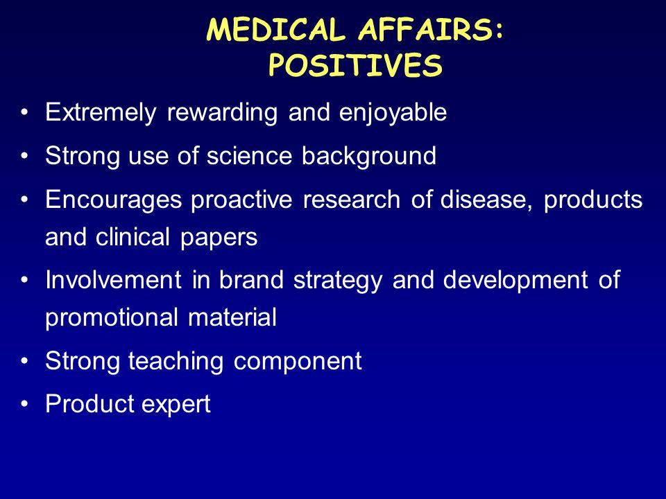 MEDICAL AFFAIRS: POSITIVES Extremely rewarding and enjoyable Strong use of science background Encourages proactive research of disease, products and clinical papers Involvement in brand strategy and development of promotional material Strong teaching component Product expert