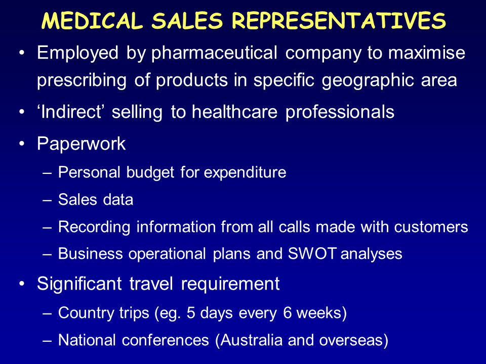 MEDICAL SALES REPRESENTATIVES Employed by pharmaceutical company to maximise prescribing of products in specific geographic area 'Indirect' selling to healthcare professionals Paperwork –Personal budget for expenditure –Sales data –Recording information from all calls made with customers –Business operational plans and SWOT analyses Significant travel requirement –Country trips (eg.