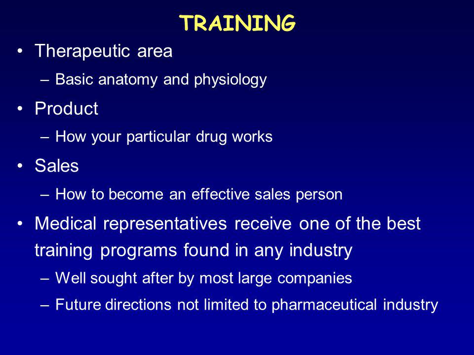 TRAINING Therapeutic area –Basic anatomy and physiology Product –How your particular drug works Sales –How to become an effective sales person Medical representatives receive one of the best training programs found in any industry –Well sought after by most large companies –Future directions not limited to pharmaceutical industry