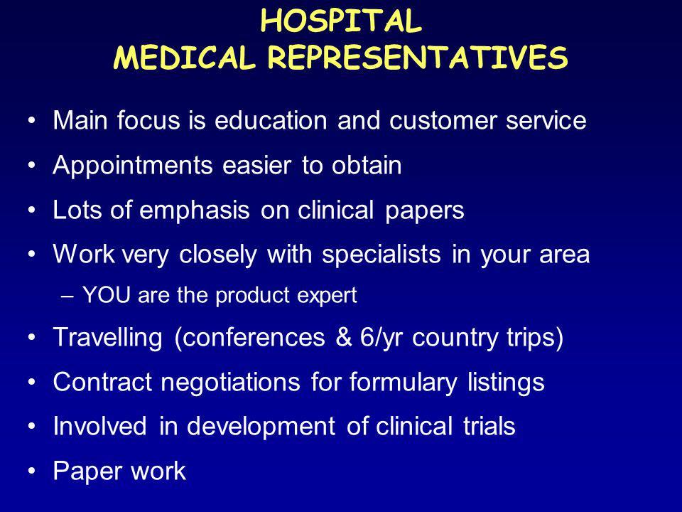 Main focus is education and customer service Appointments easier to obtain Lots of emphasis on clinical papers Work very closely with specialists in your area –YOU are the product expert Travelling (conferences & 6/yr country trips) Contract negotiations for formulary listings Involved in development of clinical trials Paper work HOSPITAL MEDICAL REPRESENTATIVES