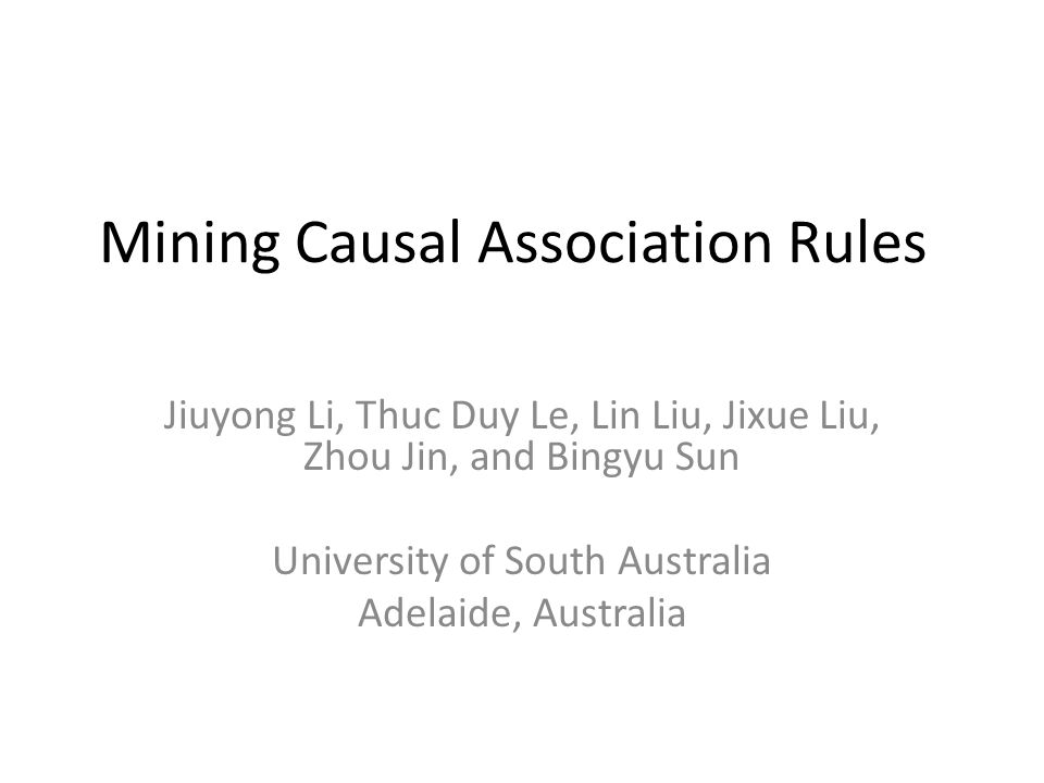 Mining Causal Association Rules Jiuyong Li, Thuc Duy Le, Lin Liu, Jixue Liu, Zhou Jin, and Bingyu Sun University of South Australia Adelaide, Australia