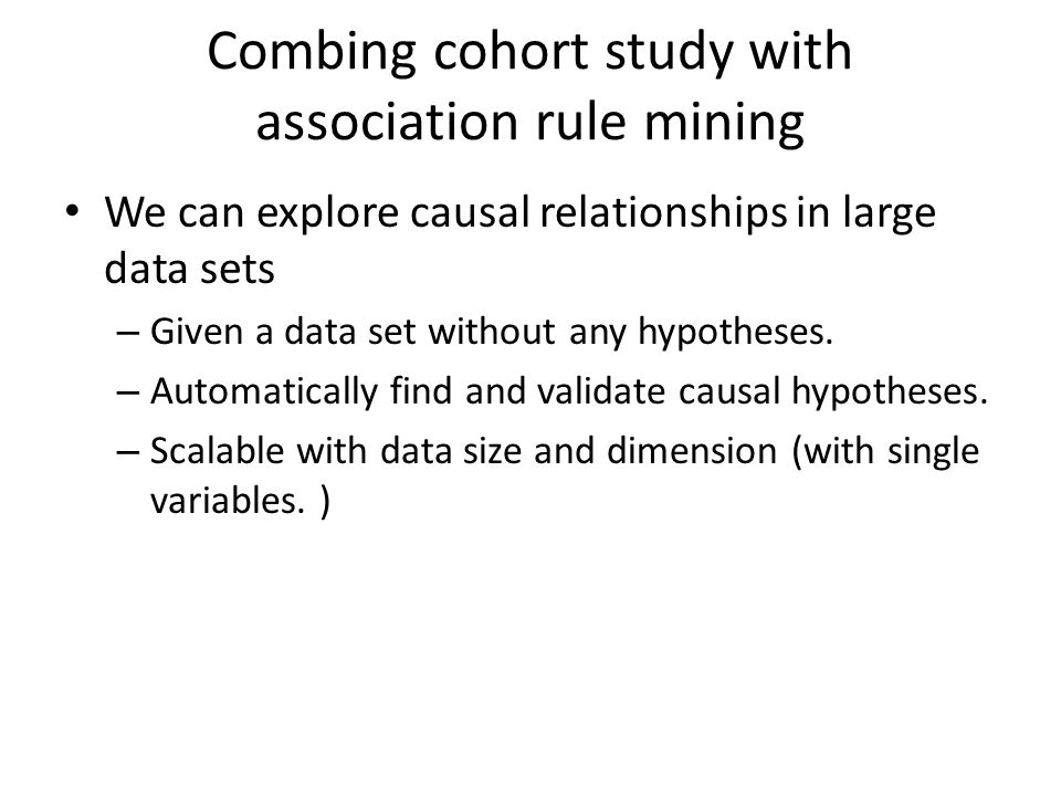 Combing cohort study with association rule mining We can explore causal relationships in large data sets – Given a data set without any hypotheses. –