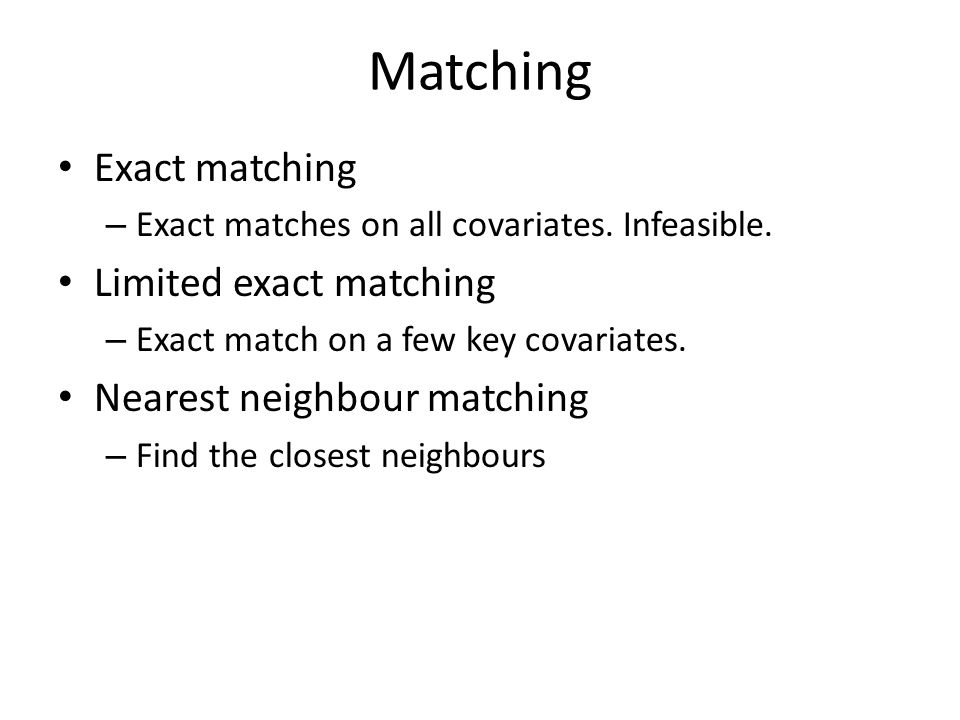 Matching Exact matching – Exact matches on all covariates. Infeasible. Limited exact matching – Exact match on a few key covariates. Nearest neighbour