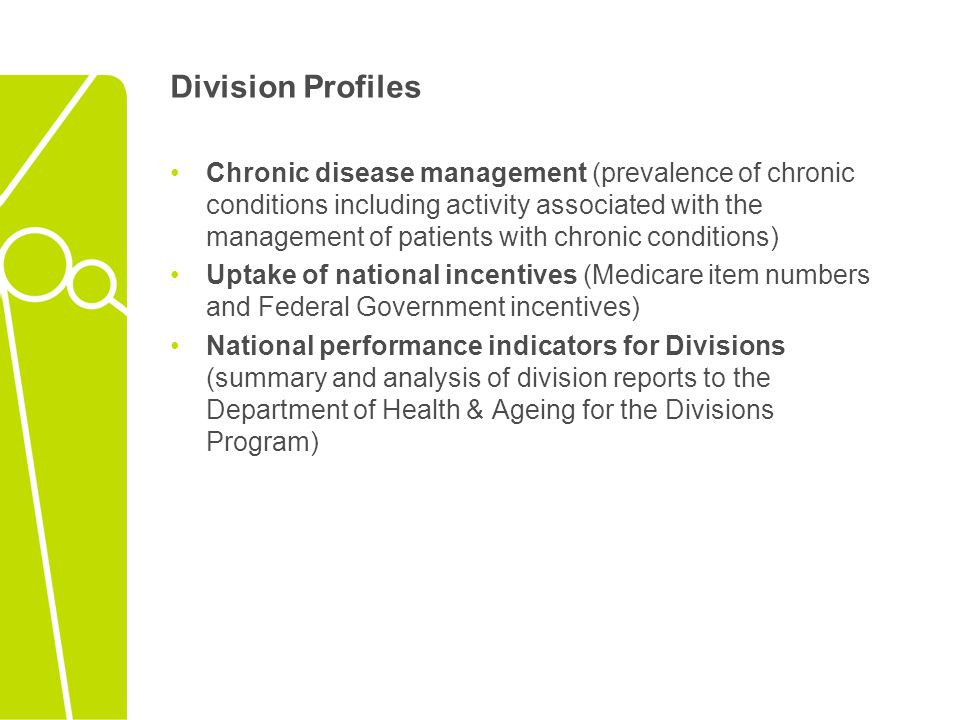 Division Profiles Chronic disease management (prevalence of chronic conditions including activity associated with the management of patients with chronic conditions) Uptake of national incentives (Medicare item numbers and Federal Government incentives) National performance indicators for Divisions (summary and analysis of division reports to the Department of Health & Ageing for the Divisions Program)