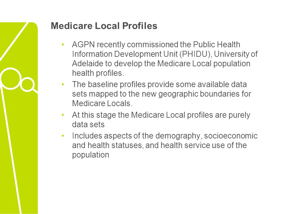 Medicare Local Profiles AGPN recently commissioned the Public Health Information Development Unit (PHIDU), University of Adelaide to develop the Medicare Local population health profiles.