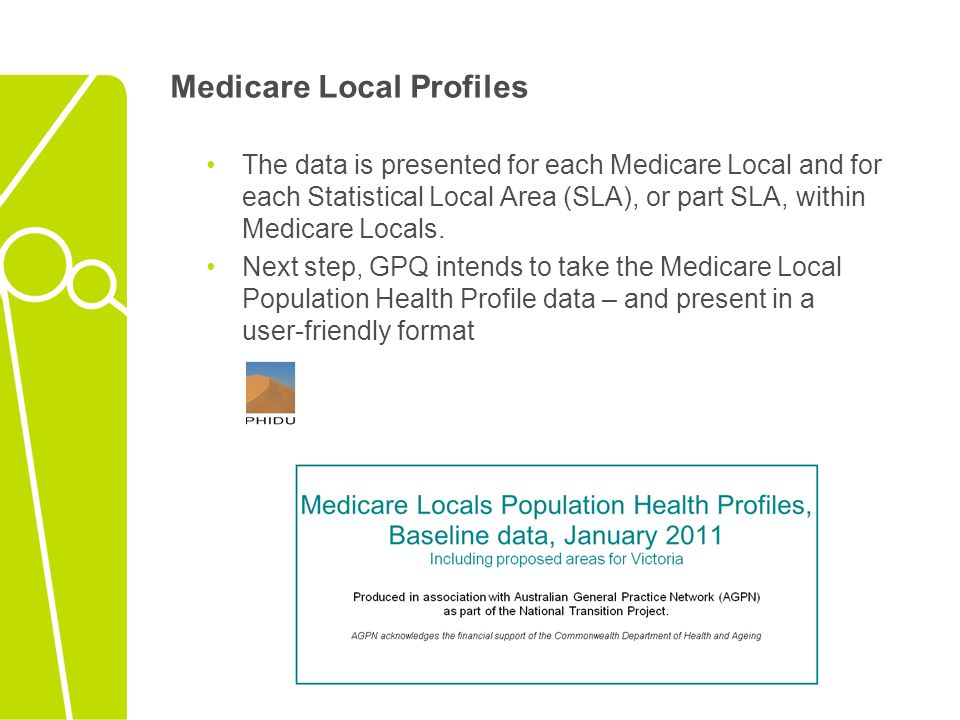 Medicare Local Profiles The data is presented for each Medicare Local and for each Statistical Local Area (SLA), or part SLA, within Medicare Locals.