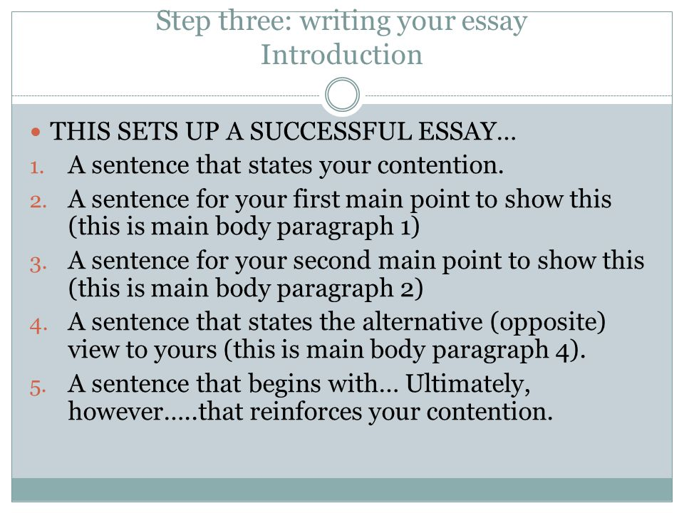 Step three: writing your essay Introduction THIS SETS UP A SUCCESSFUL ESSAY… 1. A sentence that states your contention. 2. A sentence for your first m