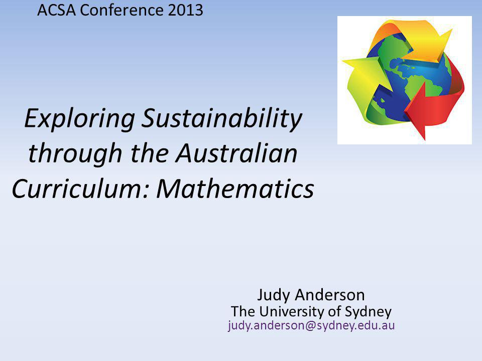 Exploring Sustainability through the Australian Curriculum: Mathematics Judy Anderson The University of Sydney judy.anderson@sydney.edu.au ACSA Conference 2013