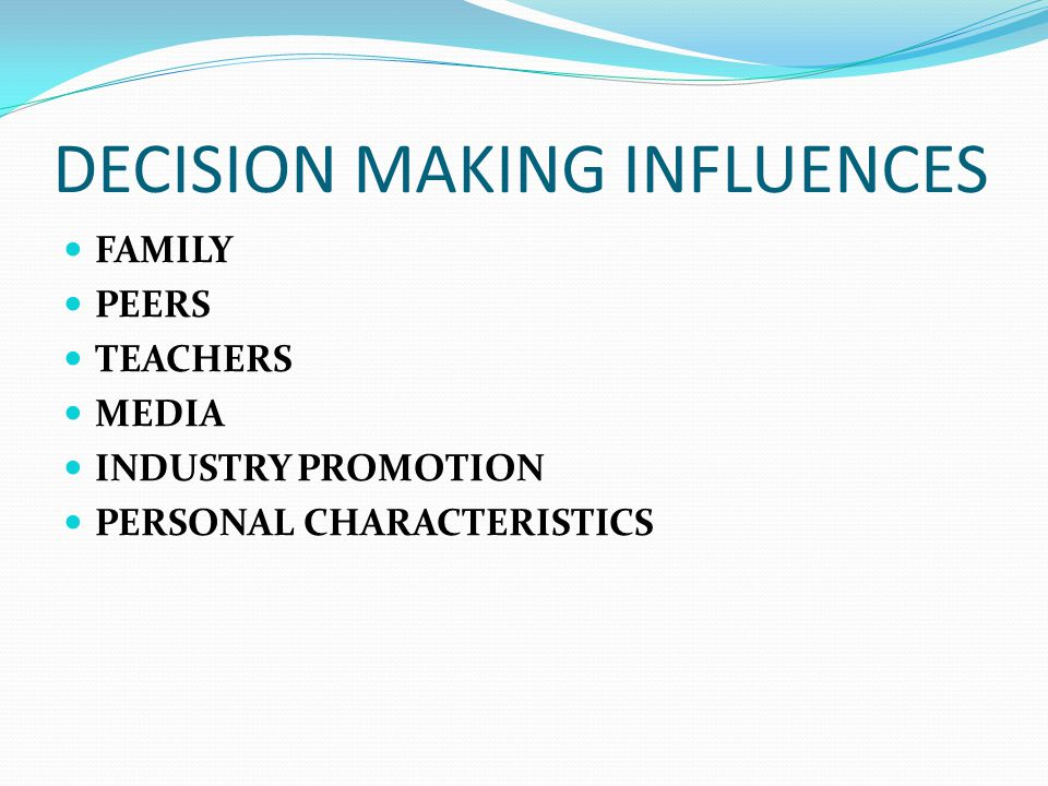 DECISION MAKING INFLUENCES FAMILY PEERS TEACHERS MEDIA INDUSTRY PROMOTION PERSONAL CHARACTERISTICS