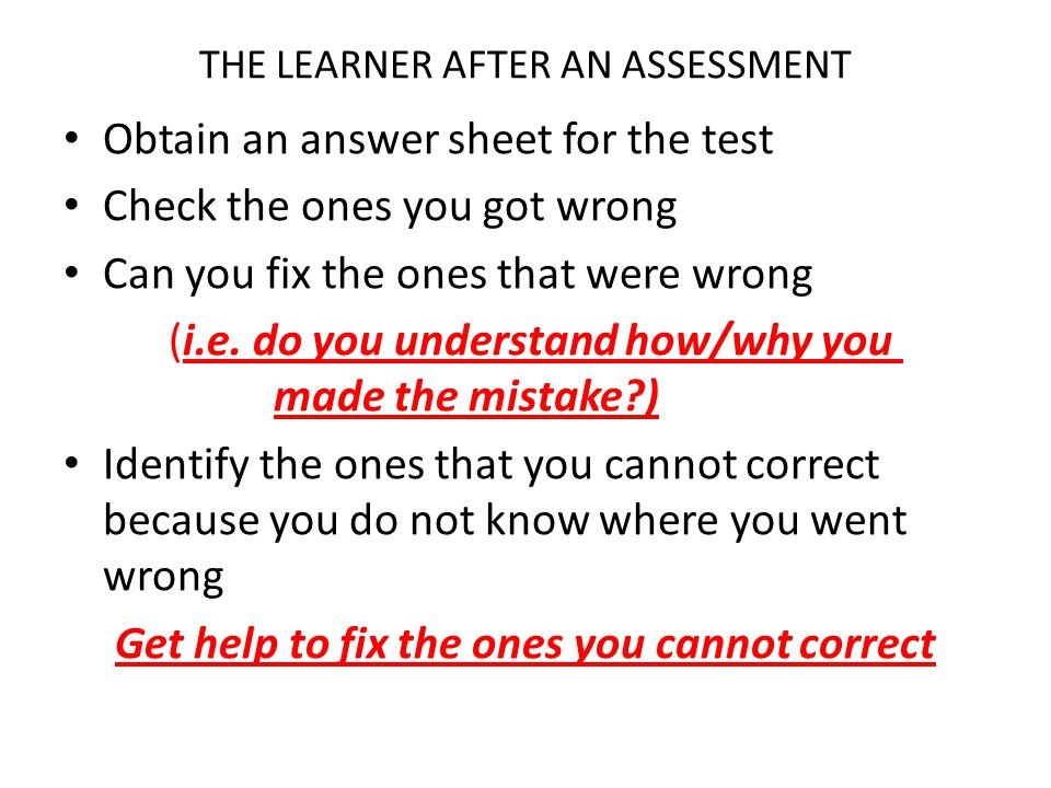 THE LEARNER AFTER AN ASSESSMENT Obtain an answer sheet for the test Check the ones you got wrong Can you fix the ones that were wrong (i.e. do you und