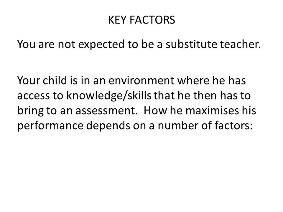 KEY FACTORS You are not expected to be a substitute teacher. Your child is in an environment where he has access to knowledge/skills that he then has