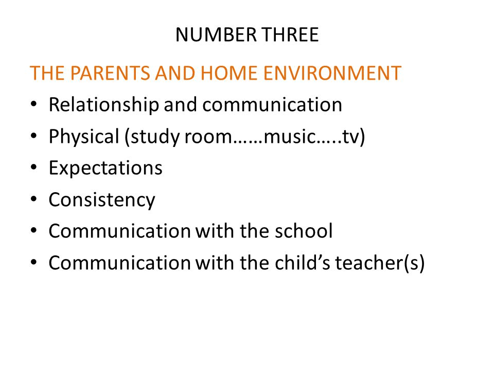 NUMBER THREE THE PARENTS AND HOME ENVIRONMENT Relationship and communication Physical (study room……music…..tv) Expectations Consistency Communication with the school Communication with the child's teacher(s)