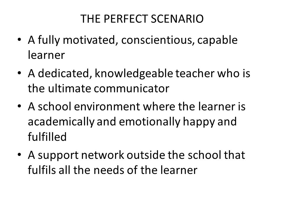THE PERFECT SCENARIO A fully motivated, conscientious, capable learner A dedicated, knowledgeable teacher who is the ultimate communicator A school environment where the learner is academically and emotionally happy and fulfilled A support network outside the school that fulfils all the needs of the learner