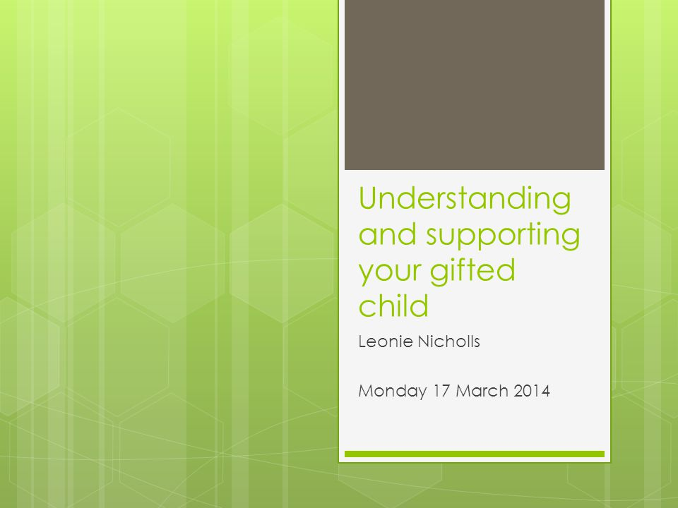 Understanding and supporting your gifted child Leonie Nicholls Monday 17 March 2014