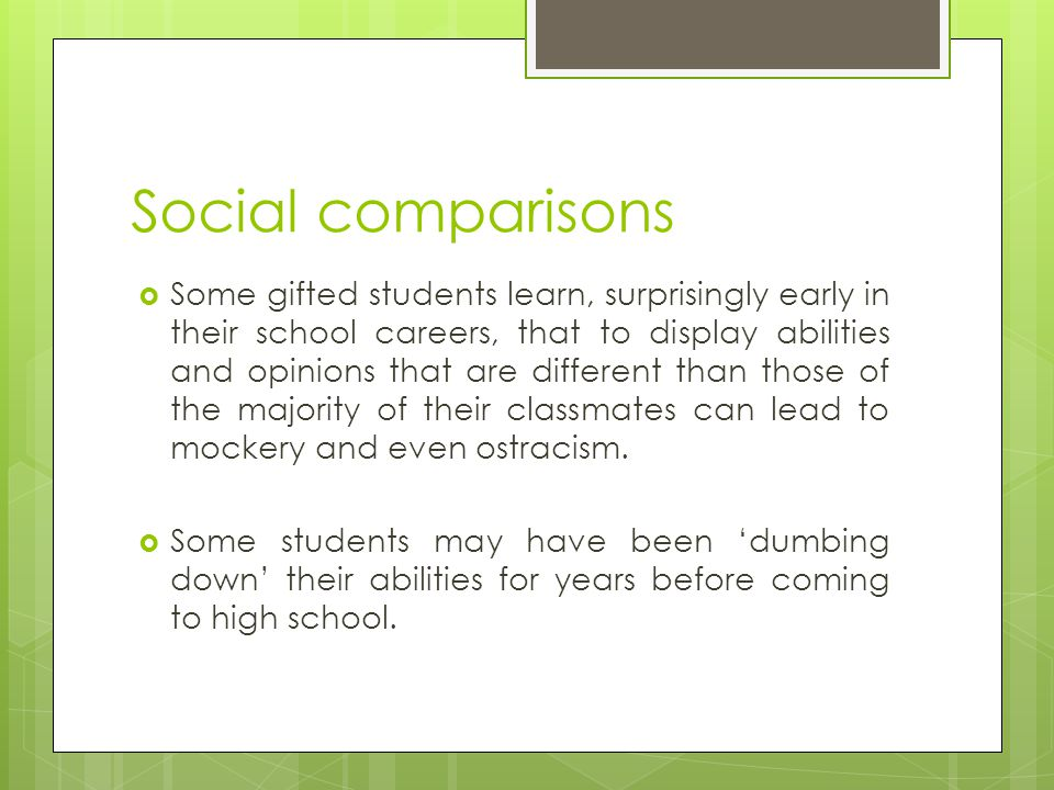 Social comparisons  Some gifted students learn, surprisingly early in their school careers, that to display abilities and opinions that are different