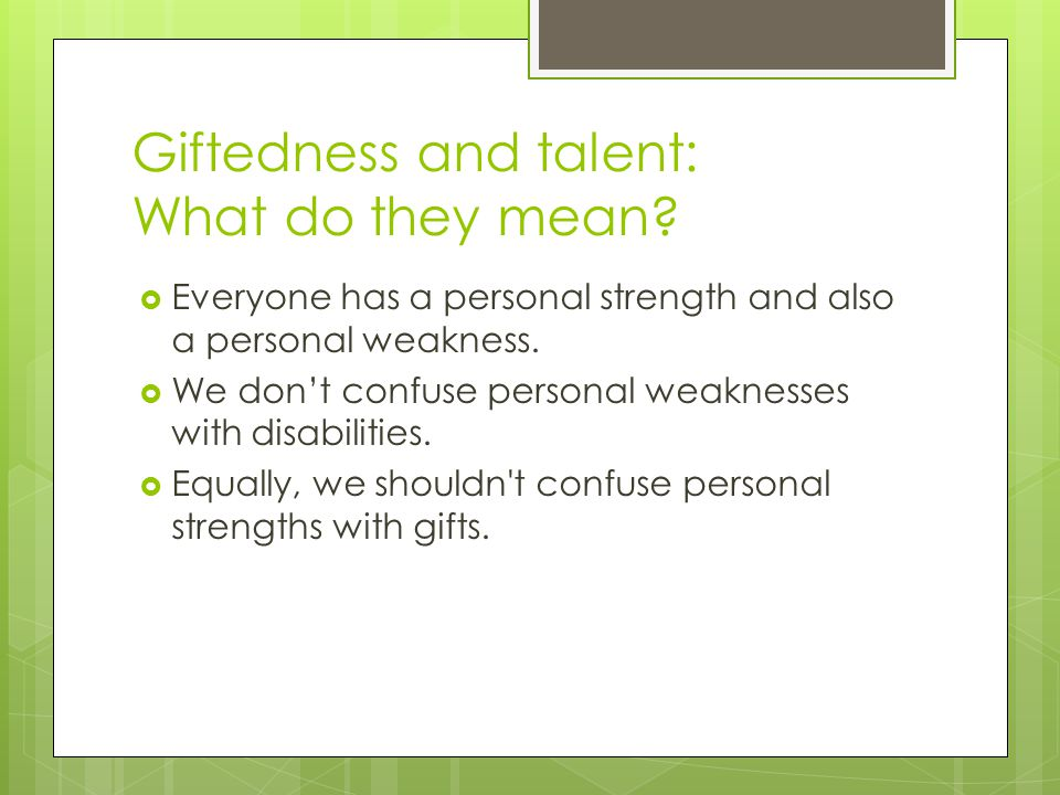 Giftedness and talent: What do they mean?  Everyone has a personal strength and also a personal weakness.  We don't confuse personal weaknesses with