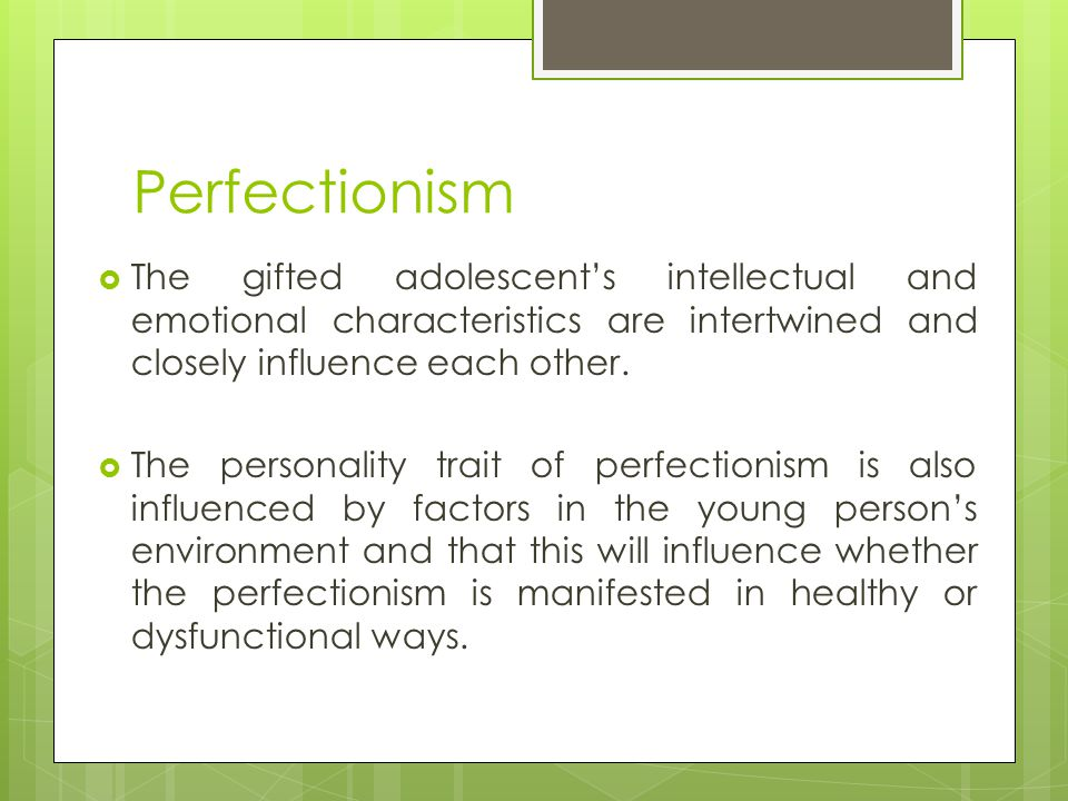Perfectionism  The gifted adolescent's intellectual and emotional characteristics are intertwined and closely influence each other.  The personality
