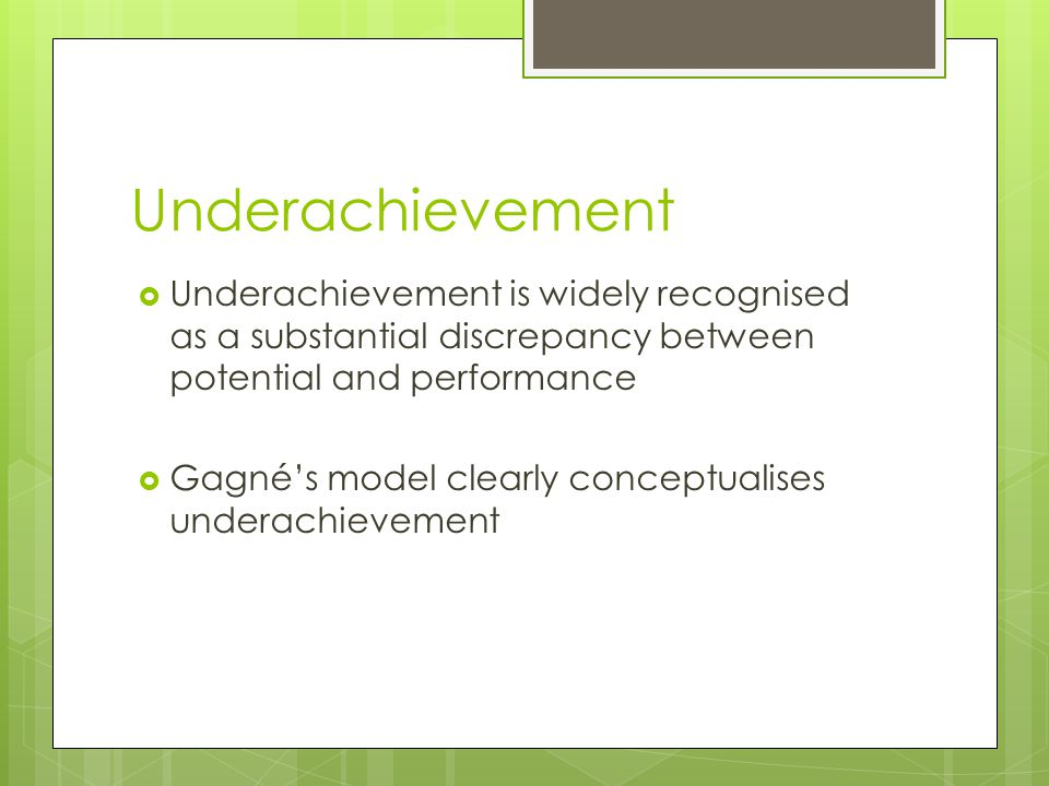 Underachievement  Underachievement is widely recognised as a substantial discrepancy between potential and performance  Gagné's model clearly concep