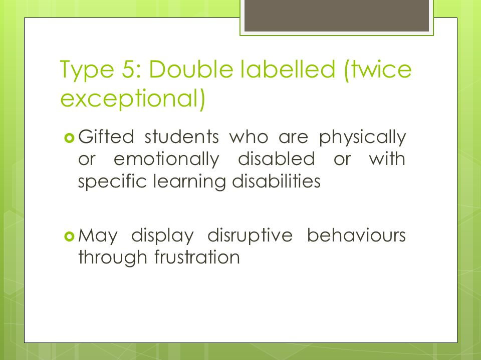 Type 5: Double labelled (twice exceptional)  Gifted students who are physically or emotionally disabled or with specific learning disabilities  May