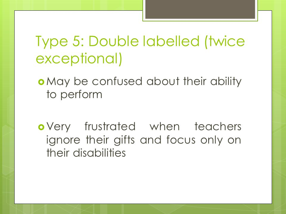 Type 5: Double labelled (twice exceptional)  May be confused about their ability to perform  Very frustrated when teachers ignore their gifts and fo