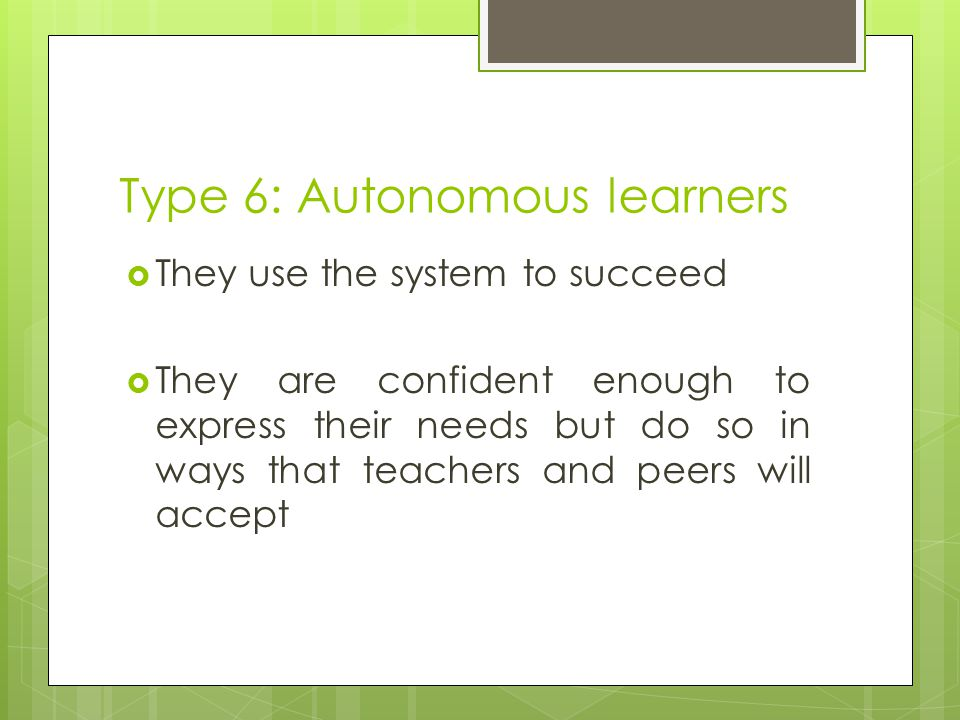 Type 6: Autonomous learners  They use the system to succeed  They are confident enough to express their needs but do so in ways that teachers and pe