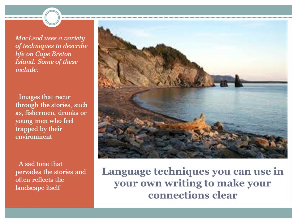 Language techniques you can use in your own writing to make your connections clear MacLeod uses a variety of techniques to describe life on Cape Breto