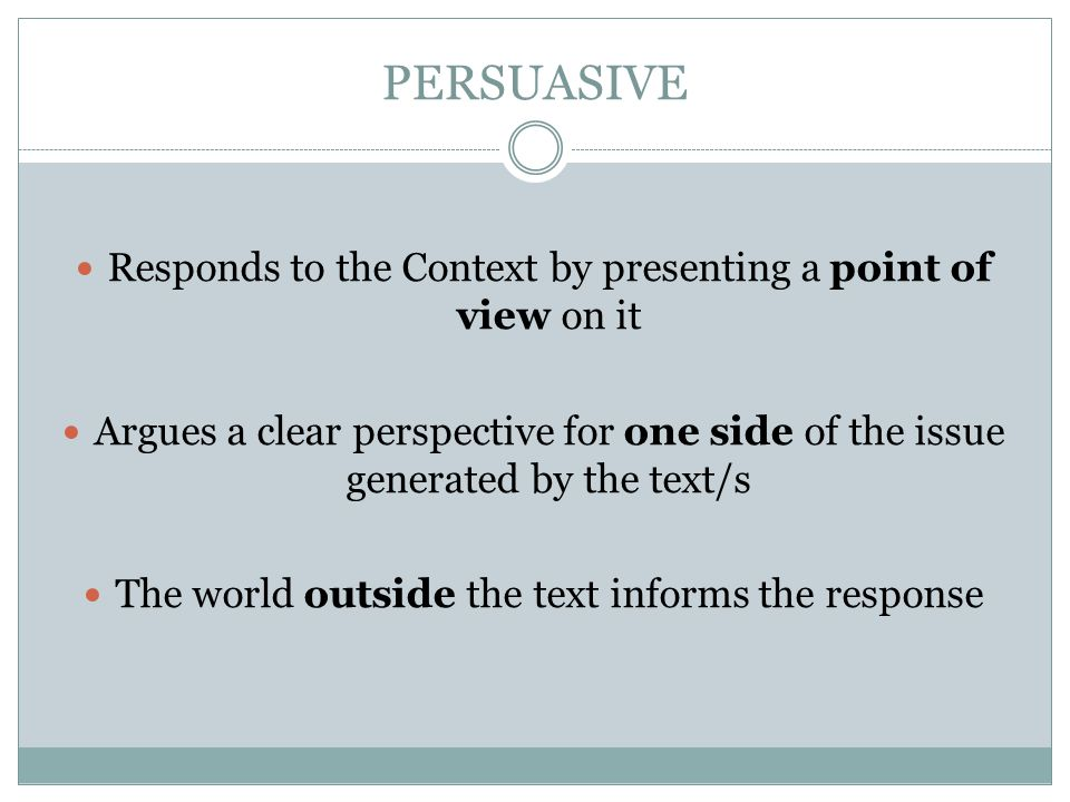 PERSUASIVE Responds to the Context by presenting a point of view on it Argues a clear perspective for one side of the issue generated by the text/s Th