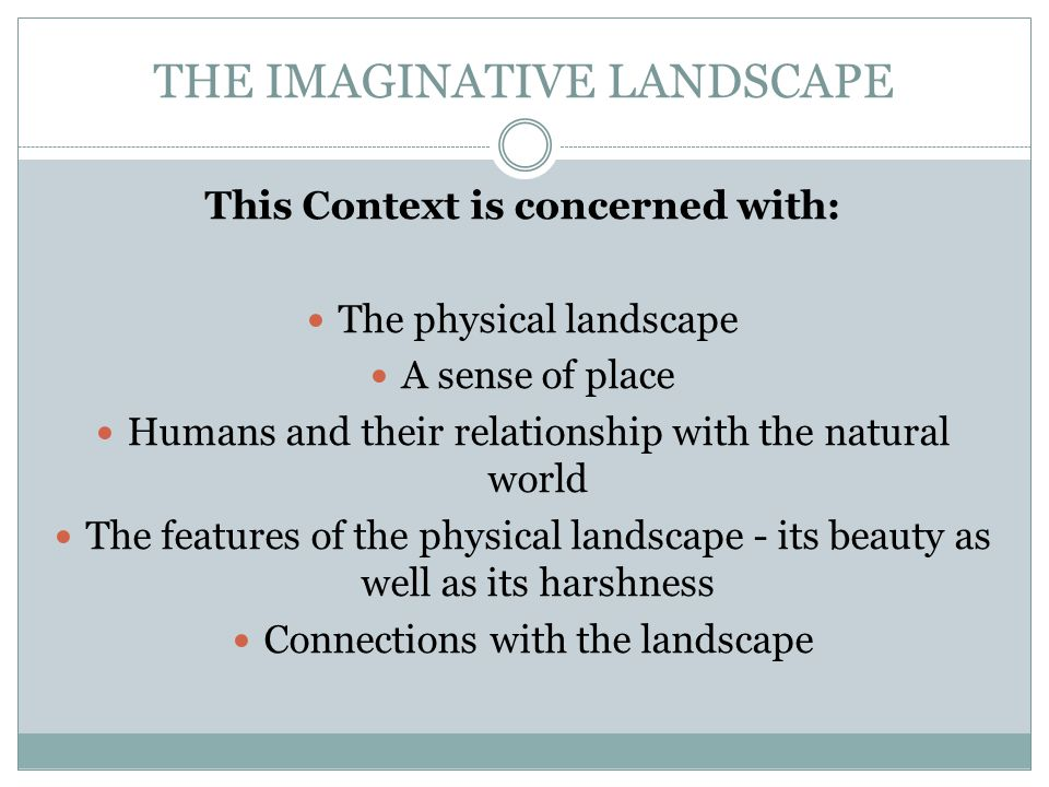 THE IMAGINATIVE LANDSCAPE The influences of the physical landscape on: Our internal landscape Our emotional state Our imagination Our memories Our sense of self Our views of the world Our senses