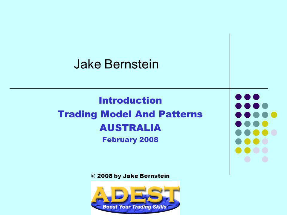 Jake Bernstein Introduction Trading Model And Patterns AUSTRALIA February 2008 © 2008 by Jake Bernstein